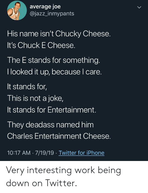 Chuck E Cheese, Chucky, and Iphone: average joe  @jazz_inmypants  LL  His name isn't Chucky Cheese.  It's Chuck E Cheese.  The E stands for something.  I looked it up, because I care.  It stands for,  This is not a joke,  It stands for Entertainment.  They deadass named him  Charles Entertainment Cheese.  10:17 AM 7/19/19 Twitter for iPhone Very interesting work being down on Twitter.