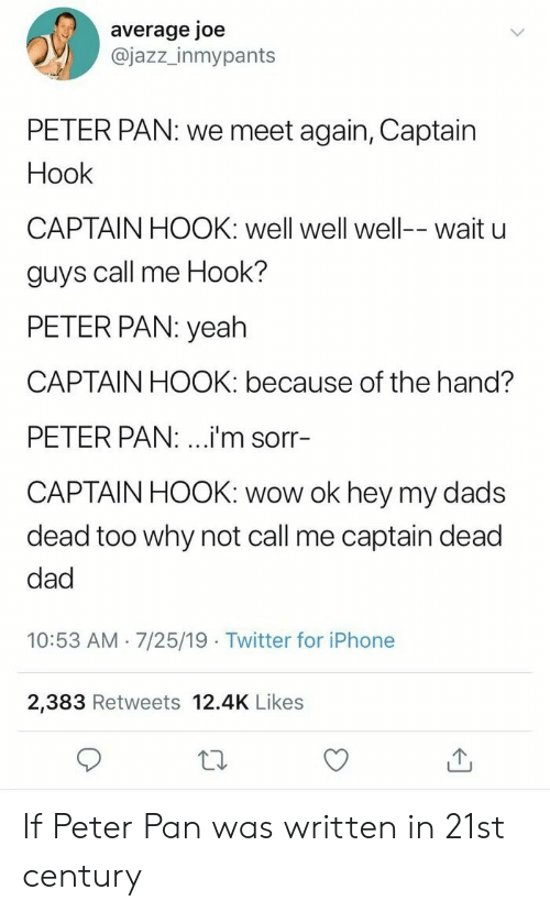Peter Pan: average joe  @jazz_inmypants  PETER PAN: we meet again, Captain  Hook  CAPTAIN HOOK: well well well-- wait u  guys call me Hook?  PETER PAN: yeah  CAPTAIN HOOK: because of the hand?  PETER PAN: ...i'm sorr-  CAPTAIN HOOK: wow ok hey my dads  dead too why not call me captain dead  dad  10:53 AM 7/25/19 Twitter for iPhone  2,383 Retweets 12.4K Likes If Peter Pan was written in 21st century