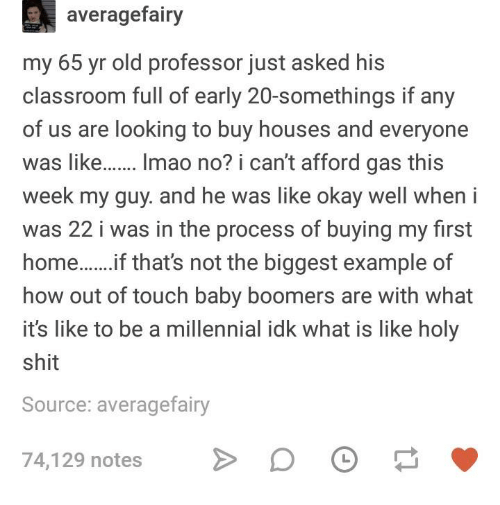 Shit, Classroom, and Okay: averagefairy  my 65 yr old professor just asked his  classroom full of early 20-somethings if any  of us are looking to buy houses and everyone  was like.. Imao no? i can't afford gas this  week my guy. and he was like okay well when i  was 22 i was in the process of buying my first  homeif that's not the biggest example of  how out of touch baby boomers are with what  it's like to be a millennial idk what is like holy  shit  Source: averagefairy  74,129 notes D