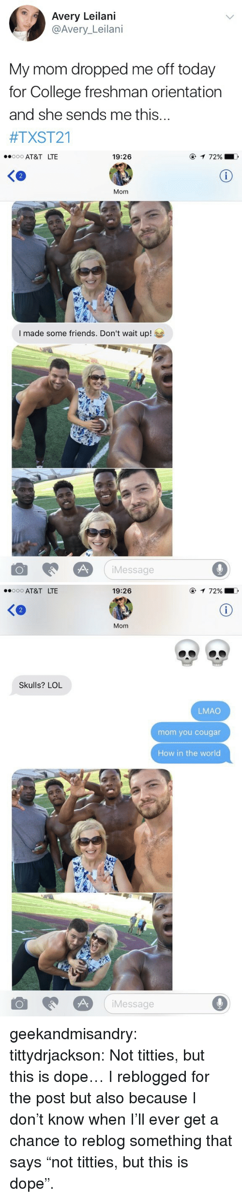 "Cougared: Avery Leilani  @Avery_Leilani  My mom dropped me off today  for College freshman orientation  and she sends me this...  #TXST21   AT&T LTE  19:26  2  Mom  I made some friends. Don't wait up!  iMessage  9   AT&T LTE  19:26  Ke  Mom  Skulls? LOL  LMAO  mom you cougar  How in the world  Message  9 geekandmisandry:  tittydrjackson:  Not titties, but this is dope…  I reblogged for the post but also because I don't know when I'll ever get a chance to reblog something that says ""not titties, but this is dope""."