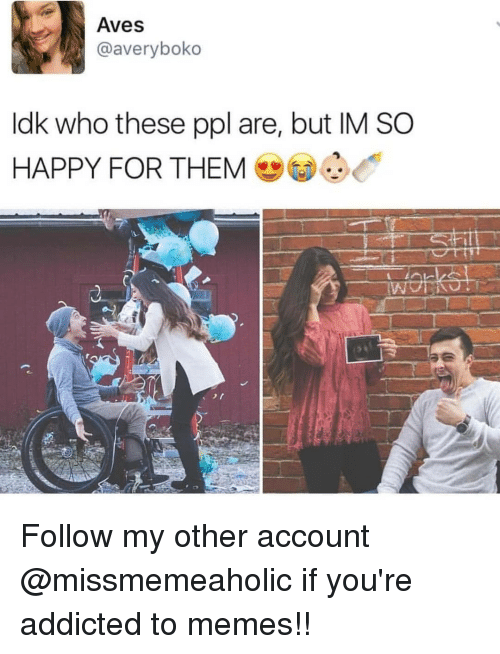 Memes, Addicted, and Happy: Aves  @averyboko  ldk who these ppl are, but IM SO  HAPPY FOR THEM Follow my other account @missmemeaholic if you're addicted to memes!!