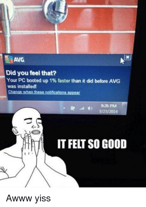 Awww Yiss: AVG  Did you feel that?  Your PC booted up 1% faster than it did before AVG  was installed  Change when these notifications appear  9:26 PM  3/23/2014  IT FELT SO GOOD Awww yiss