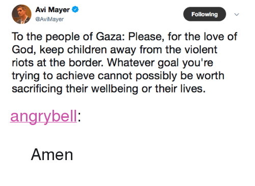 "Children, God, and Love: Avi Mayer  Following  @AviMayer  To the people of Gaza: Please, for the love of  God, keep children away from the violent  riots at the border. Whatever goal you're  trying to achieve cannot possibly be worth  sacrificing their wellbeing or their lives <p><a href=""http://angrybell.tumblr.com/post/173913055737/amen"" class=""tumblr_blog"">angrybell</a>:</p> <blockquote><p>Amen</p></blockquote>"