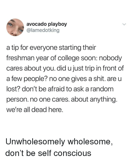 College, Shit, and Soon...: avocado playboy  @lamedotking  a tip for everyone starting their  freshman year of college soon: nobody  cares about you. did u just trip in front of  a few people? no one gives a shit. are u  lost? don't be afraid to ask a random  person. no one cares. about anything  We're all dead nere Unwholesomely wholesome, don't be self conscious