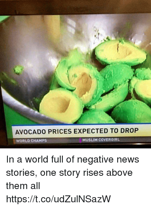 Funny, Muslim, and News: AVOCADO PRICES EXPECTED TO DROP  WORLD CHAMPS  MUSLIM COVERGIRL In a world full of negative news stories, one story rises above them all https://t.co/udZulNSazW