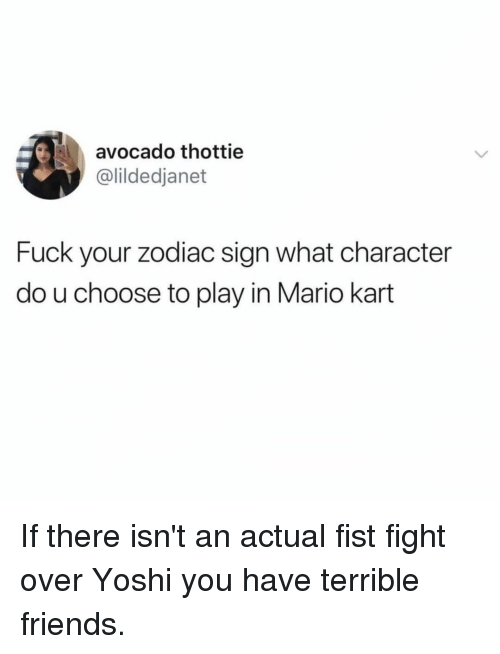 Friends, Mario Kart, and Memes: avocado thottie  @lildedjanet  Fuck your zodiac sign what character  do u choose to play in Mario kart If there isn't an actual fist fight over Yoshi you have terrible friends.
