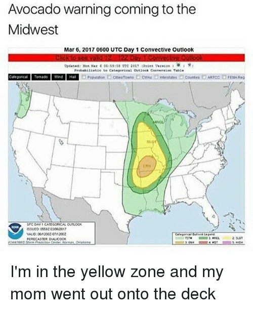 Memes, Avocado, and Outlook: Avocado warning coming to the  Midwest  Mar 6, 2017 0600 UTC Day 1 Convective Outlook  Categorical Tomado Wnd Hall  SPCIOAVICATE GONCAL OUTLOOK  FORECASTER DUALACOOK  FEMA Reg I'm in the yellow zone and my mom went out onto the deck