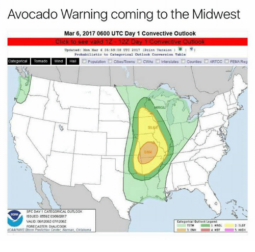 Avocado, Oklahoma, and Outlook: Avocado Warning coming to the Midwest  Mar 6, 2017 0600 UTC Day 1 Convective Outlook  Click to see valid 1Z 12Z Day 1 Convective Outlook  Updated: Mon Mar 6 05:59:08 UTC 2017 (Print Version  Probabiliatic to Categorical Outlook Converaion Table  Categorical Tomado Wind Hail  Population  Cities/Towns  OcwAs Interstates  Counties ARTcc FEMA Reg  MRGL  ENH  SPC DAY 1 CATEGORICAL OUTLOOK  SSUED: 0559Z 03/06/2017  VALID: 0612002-07/12002  Categorical  utlook Legend  2: SLGT  1: MRGL  FORECASTER: DIALAC00K  VOMA/NWS Storm Prediction Center Norman, Oklahoma  5: HIGH