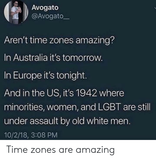 Lgbt, Australia, and Europe: Avogato  @Avogatoー  Aren't time zones amazing?  In Australia it's tomorrow  In Europe it's tonight.  And in the US, it's 1942 where  minorities, women, and LGBT are still  under assault by old white mern.  10/2/18, 3:08 PM Time zones are amazing