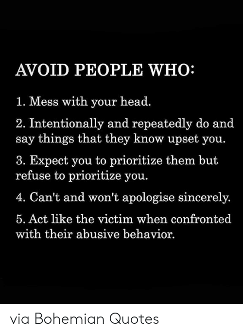 Head, Quotes, and Sincerely: AVOID PEOPLE WHO:  1. Mess with your head.  2. Intentionally and repeatedly do and  say things that they know upset you.  3. Expect you to prioritize them but  refuse to prioritize you.  4. Can't and won't apologise sincerely.  5. Act like the victim when confronted  with their abusive behavior via Bohemian Quotes
