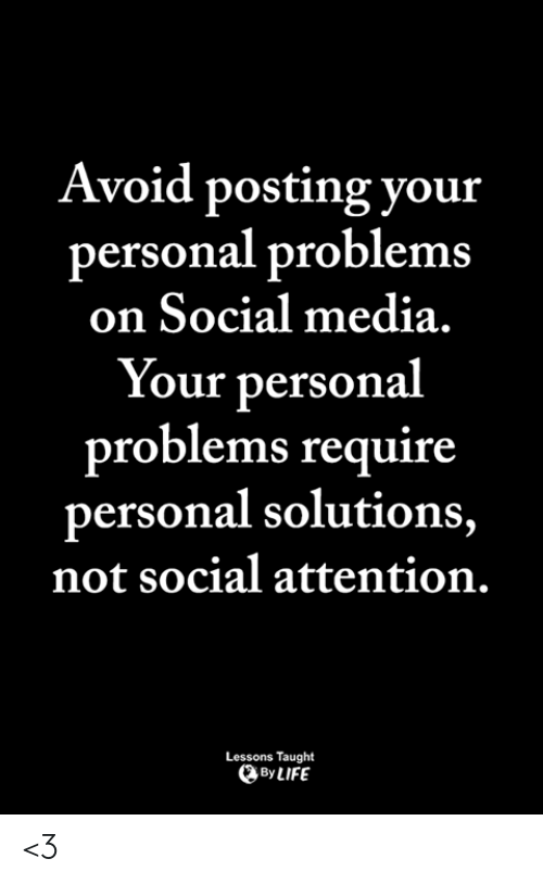 Life, Memes, and Social Media: Avoid posting your  personal problems  on Social media.  Your personal  problems require  personal solutions,  not social attention.  Lessons Taught  By LIFE <3