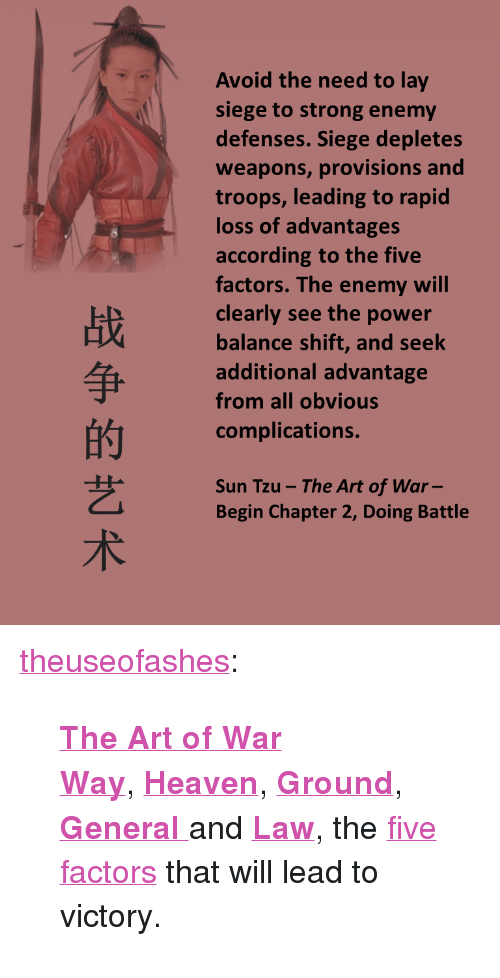 "Advantages: Avoid the need to lay  siege to strong enemy  defenses. Siege depletes  weapons, provisions and  troops, leading to rapid  loss of advantages  according to the five  factors. The enemy will  clearly see the power  balance shift, and seek  additional advantage  from all obvious  complications.  战  的  艺  术  Sun Tzu -The Art of War-  Begin Chapter 2, Doing Battle <p><a class=""tumblr_blog"" href=""http://theuseofashes.tumblr.com/post/148147065327"">theuseofashes</a>:</p> <blockquote> <p><b><a href=""http://theuseofashes.tumblr.com/search/the+art+of+war"">The Art of War</a></b></p> <p><b><a href=""http://theuseofashes.tumblr.com/post/147148816537/the-art-of-war-way-one-of-the-five-factors-that"">Way</a></b>, <b><a href=""http://theuseofashes.tumblr.com/post/147149217842/the-art-of-war-heaven-one-of-the-five"">Heaven</a></b>, <b><a href=""http://theuseofashes.tumblr.com/post/147149220867/the-art-of-war-ground-one-of-the-five"">Ground</a></b>, <b><a href=""http://theuseofashes.tumblr.com/post/147148980427/the-art-of-war-general-one-of-the-five"">General </a></b>and <b><a href=""http://theuseofashes.tumblr.com/post/147148860932/the-art-of-war-law-one-of-the-five-factors"">Law</a></b>, the <a href=""http://theuseofashes.tumblr.com/post/146252944912/the-art-of-war-written-in-the-5th-century-bc-by"">five factors</a> that will lead to victory.</p> </blockquote>"