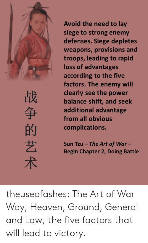 Advantages: Avoid the need to lay  siege to strong enemy  defenses. Siege depletes  weapons, provisions and  troops, leading to rapid  loss of advantages  according to the five  factors. The enemy will  clearly see the power  balance shift, and seek  additional advantage  from all obvious  complications.  战  的  艺  术  Sun Tzu -The Art of War-  Begin Chapter 2, Doing Battle theuseofashes:  The Art of War Way, Heaven, Ground, General and Law, the five factors that will lead to victory.