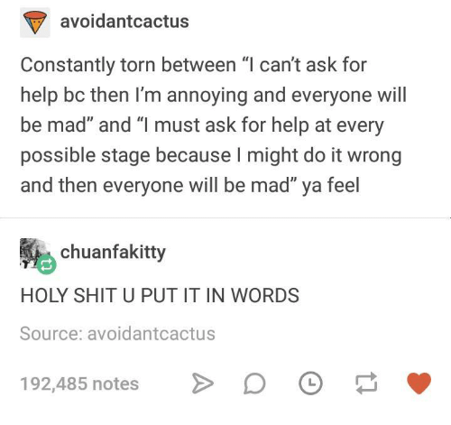 """Shit, Help, and Humans of Tumblr: avoidantcactus  Constantly torn between """"l can't ask for  help bc then I'm annoying and everyone will  be mad"""" and """"l must ask for help at every  possible stage because I might do it wrong  and then everyone will be mad"""" ya feel  chuanfakitty  HOLY SHIT U PUT IT IN WORDS  Source: avoidantcactus  192,485 notes"""