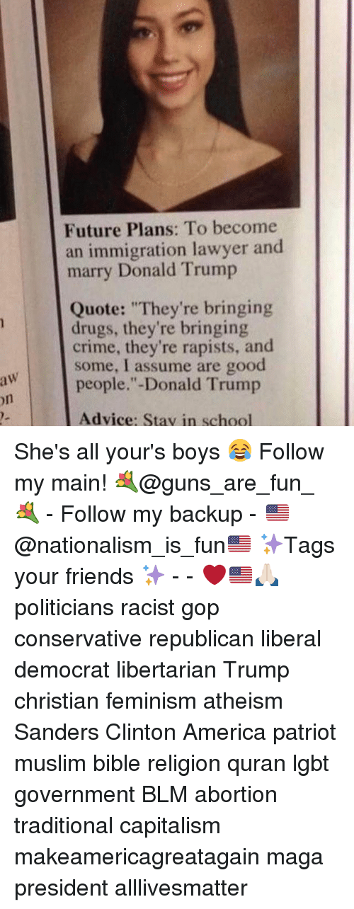 "Advice, All Lives Matter, and America: aw  Future Plans: To become  an immigration lawyer and  marry Donald Trump  Quote: ""They're bringing  drugs, they're bringing  crime, they're rapists, and  some, I assume are good  people."" Donald Trump  Advice: Stav in school She's all your's boys 😂 Follow my main! 💐@guns_are_fun_💐 - Follow my backup - 🇺🇸@nationalism_is_fun🇺🇸 ✨Tags your friends ✨ - - ❤️🇺🇸🙏🏻 politicians racist gop conservative republican liberal democrat libertarian Trump christian feminism atheism Sanders Clinton America patriot muslim bible religion quran lgbt government BLM abortion traditional capitalism makeamericagreatagain maga president alllivesmatter"