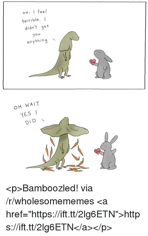"Yes, Via, and Did: aw, I Feel  terrible. I  didnt get  o u  anything \  to  lizard  OH WAIT  YES  DID  to:  lizard <p>Bamboozled! via /r/wholesomememes <a href=""https://ift.tt/2lg6ETN"">https://ift.tt/2lg6ETN</a></p>"