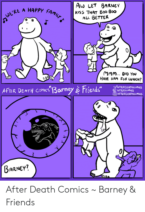 "ham: Aw LET BARNEY  А HАРРУ  FAMILY  kiss THAT B00 Boo  ALL BETTER  ERE  MMm. DID You  HAVE HAM FOR UNCH?  /AFTERDEATHCOMICS  AFTER COMICS  OAFTERDEATH COMICS  AFTER DEATH COMICs 3arney& Friends""  BARNEY? After Death Comics ~ Barney & Friends"