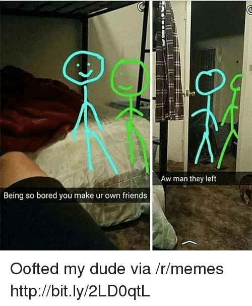 Bored, Dude, and Friends: Aw man they left  Being so bored you make ur own friends Oofted my dude via /r/memes http://bit.ly/2LD0qtL