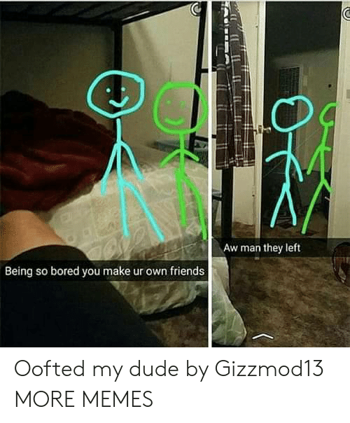 Bored, Dank, and Dude: Aw man they left  Being so bored you make ur own friends Oofted my dude by Gizzmod13 MORE MEMES