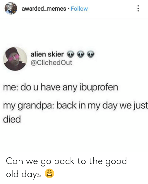 Memes, Grandpa, and Alien: awarded_memes Follow  alien skier  @ClichedOut  me: do u have any ibuprofen  my grandpa: back in my day we just  died Can we go back to the good old days 😩