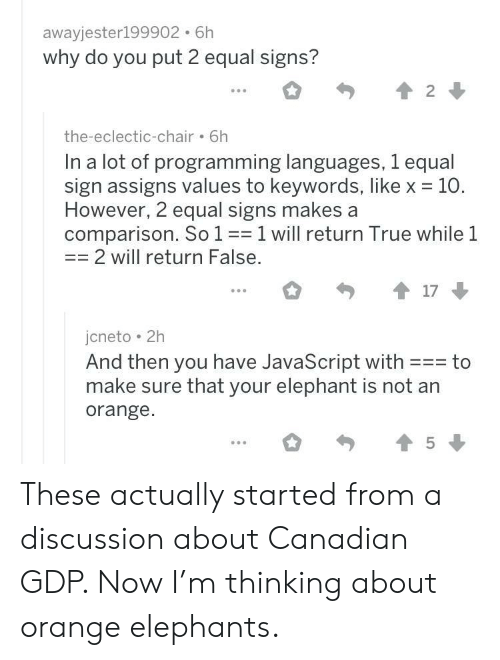 True, Elephant, and Orange: awayjester199902. 6h  why do you put 2 equal signs?  the-eclectic-chair 6h  In a lot of programming languages, 1 equal  sign assigns values to keywords, like x 10.  However, 2 equal signs makes a  comparison. So 11 will return True while 1  2 will return False  ...。勺會17  jcneto 2h  And then you have JavaScript with to  make sure that your elephant is not an  orange. These actually started from a discussion about Canadian GDP. Now I'm thinking about orange elephants.
