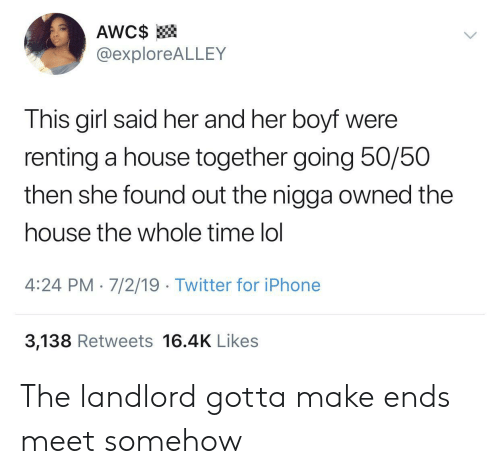 Iphone, Lol, and Twitter: AWC$  @exploreALLEY  This girl said her and her boyf were  renting a house together going 50/50  then she found out the nigga owned the  house the whole time lol  4:24 PM 7/2/19 Twitter for iPhone  3,138 Retweets 16.4K Likes The landlord gotta make ends meet somehow