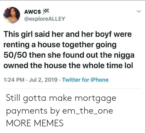 mortgage: AWC$  @exploreALLEY  This girl said her and her boyf were  renting a house together going  50/50 then she found out the nigga  owned the house the whole time lol  1:24 PM Jul 2, 2019 Twitter for iPhone Still gotta make mortgage payments by em_the_one MORE MEMES