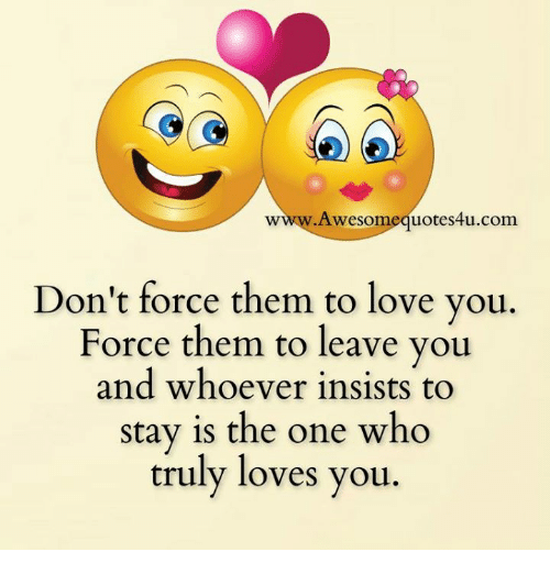 Awesomes: Awesom  uote 4u.com  Don't force them to love you  Force them to leave you  and whoever insists to  stay is the one who  truly loves you
