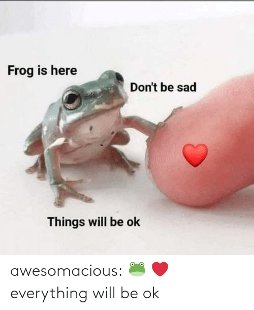 Be Ok: awesomacious:  🐸 ❤️ everything will be ok