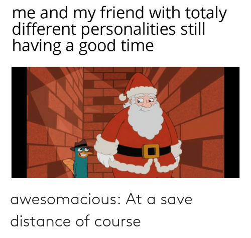 Course: awesomacious:  At a save distance of course