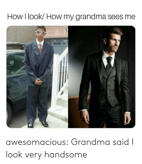 Grandma: awesomacious:  Grandma said I look very handsome