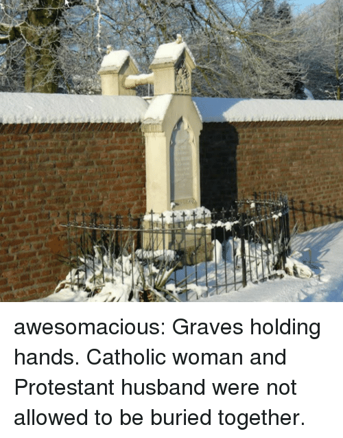 graves: awesomacious:  Graves holding hands. Catholic woman and Protestant husband were not allowed to be buried together.
