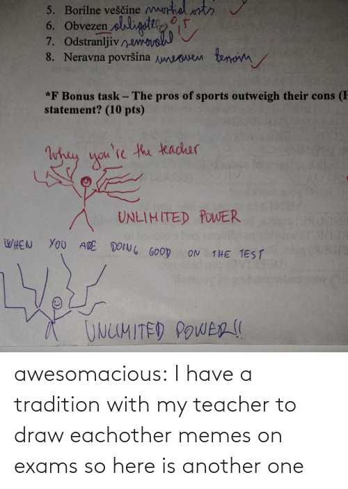 my teacher: awesomacious:  I have a tradition with my teacher to draw eachother memes on exams so here is another one