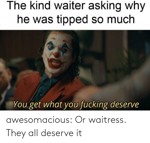 deserve: awesomacious:  Or waitress. They all deserve it