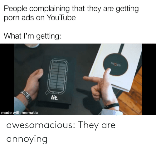 A: awesomacious:  They are annoying