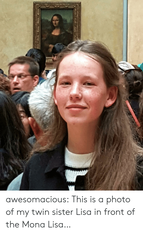 Mona Lisa: awesomacious:  This is a photo of my twin sister Lisa in front of the Mona Lisa…