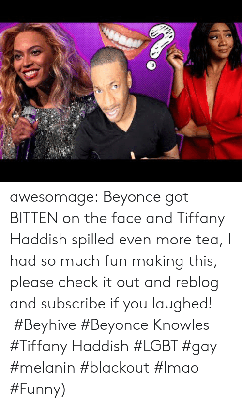 Beyonce, Funny, and Lgbt: awesomage:   Beyonce got BITTEN on the face and Tiffany Haddish spilled even more tea, I had so much fun making this, please check it out and reblog and subscribe if you laughed!    #Beyhive #Beyonce Knowles #Tiffany Haddish #LGBT #gay #melanin #blackout #lmao #Funny)