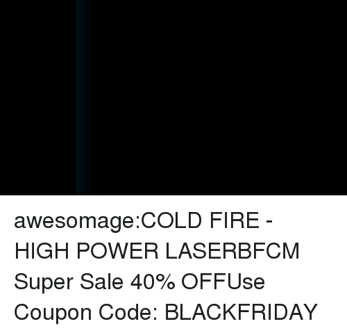 torch: awesomage:COLD FIRE - HIGH POWER LASERBFCM Super Sale 40% OFFUse Coupon Code: BLACKFRIDAY