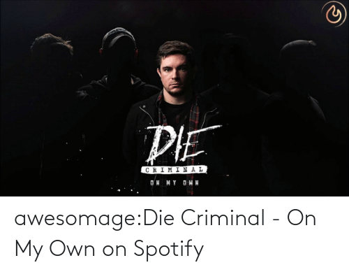 die: awesomage:Die Criminal - On My Own on Spotify