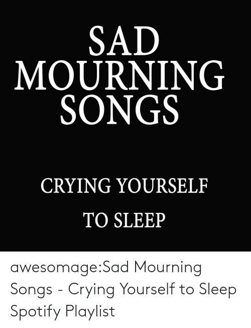 Crying: awesomage:Sad Mourning Songs - Crying Yourself to Sleep Spotify Playlist