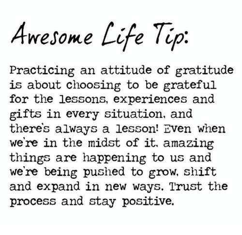 Trust The Process: Awesome Life Tip  Practicing an attitude of gratitude  is about choosing to be grateful  for the lessons, experiences and  gifts in every situation, and  theres always a lesson! Even when  we're in the midst of it. amazing  things are happening to us and  we're being pushed to grow, shift  and expand in new ways. Trust the  process and stay positive.