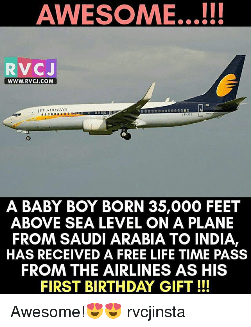 Birthday, Life, and Memes: AWESOME...!!!  RVC J  WWW. RVCJ.COM  JET AIRWAYS  A BABY BOY BORN 35,000 FEET  ABOVE SEA LEVEL ON A PLANE  FROM SAUDIARABIA TO INDIA,  HAS RECEIVED A FREE LIFE TIME PASS  FROM THE AIRLINES AS HIS  FIRST BIRTHDAY GIFT Awesome!😍😍 rvcjinsta