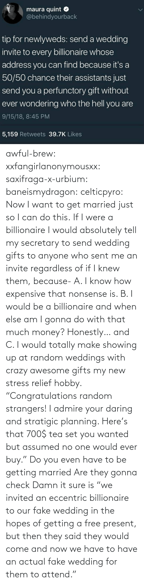 "We Have: awful-brew:  xxfangirlanonymousxx:  saxifraga-x-urbium:  baneismydragon:  celticpyro: Now I want to get married just so I can do this.  If I were a billionaire I would absolutely tell my secretary to send wedding gifts to anyone who sent me an invite regardless of if I knew them, because- A. I know how expensive that nonsense is. B. I would be a billionaire and when else am I gonna do with that much money? Honestly… and C. I would totally make showing up at random weddings with crazy awesome gifts my new stress relief hobby. ""Congratulations random strangers! I admire your daring and stratigic planning. Here's that 700$ tea set you wanted but assumed no one would ever buy.""   Do you even have to be getting married Are they gonna check   Damn it sure is  ""we invited an eccentric billionaire to our fake wedding in the hopes of getting a free present, but then they said they would come and now we have to have an actual fake wedding for them to attend."""