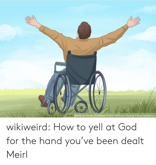dealt: Awiki How to Have Christian Faith Without Being Presumptuous wikiweird:  How to yell at God for the hand you've been dealt  Meirl