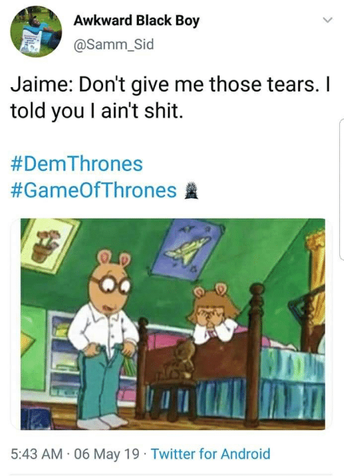 Android, Shit, and Twitter: Awkward Black Boy  @Samm_Sid  Jaime: Don't give me those tears. I  told you I ain't shit  #DemThrones  #GameOfThrones盞  5:43 AM 06 May 19 Twitter for Android