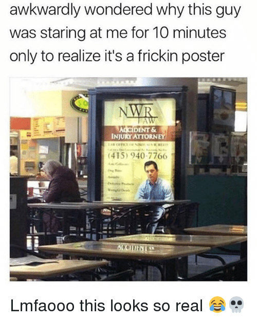 Memes, 🤖, and Why: awkwardly wondered why this guy  was staring at me for 10 minutes  only to realize it's a frickin poster  ALCIDENT &  INJURY ATTORNEY  (415) 940-7766I Lmfaooo this looks so real 😂💀