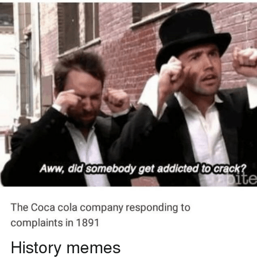 History Memes: Aww, did somebody get addicted to crack  The Coca cola company responding to  complaints in 1891 History memes