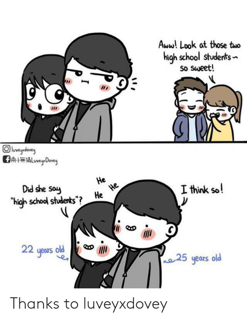 "25 Years: Aww! Look at those two  high school students  So Sweet!  eydey  ALuveyDovey  Did she say  He  He  He  ""high school students"" ?  I think so!  22 yeaus old  25 years old Thanks to luveyxdovey"
