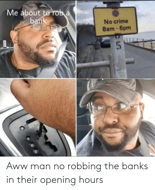 Banks: Aww man no robbing the banks in their opening hours