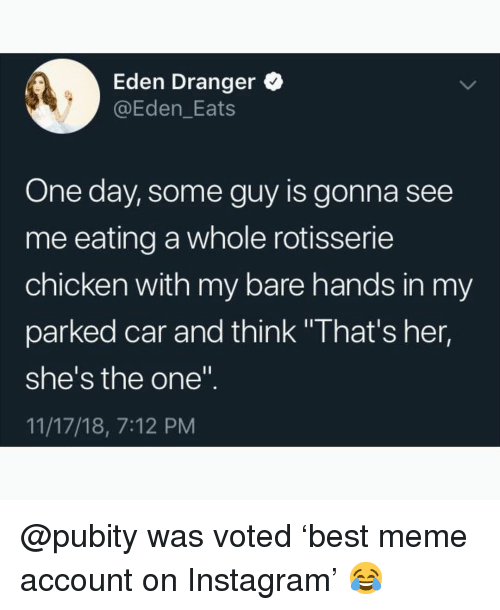 "Instagram, Meme, and Memes: Ay  Eden Dranger  @Eden_Eats  One day, some guy is gonna see  me eating a whole rotisserie  chicken with my bare hands in my  parked car and think ""That's her,  she's the one""  11/17/18, 7:12 PM @pubity was voted 'best meme account on Instagram' 😂"